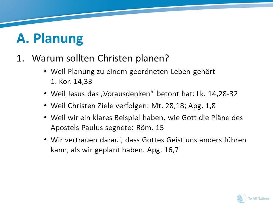 A. Planung 1.Warum sollten Christen planen? Weil Planung zu einem geordneten Leben gehört 1. Kor. 14,33 Weil Jesus das Vorausdenken betont hat: Lk. 14