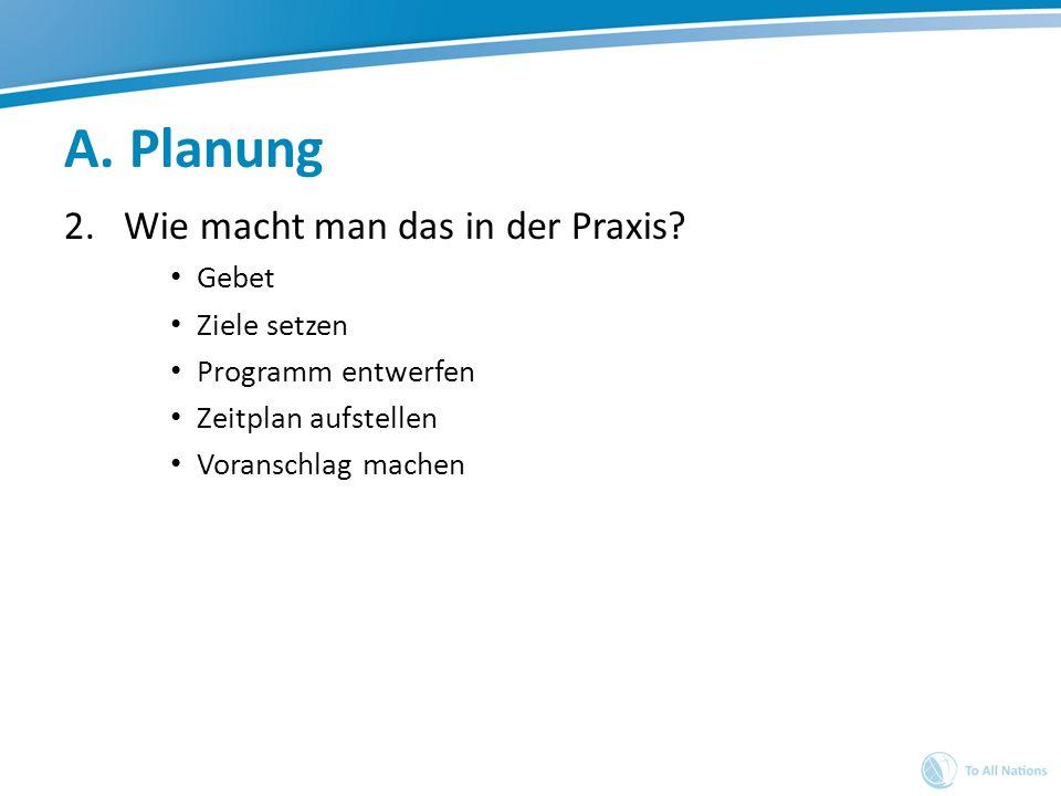 A. Planung 2.Wie macht man das in der Praxis? Gebet Ziele setzen Programm entwerfen Zeitplan aufstellen Voranschlag machen