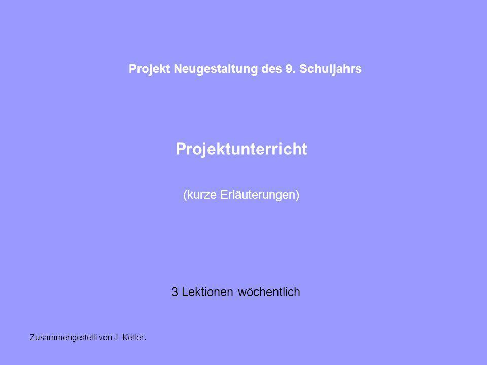 Projektunterricht (kurze Erläuterungen) Projekt Neugestaltung des 9. Schuljahrs 3 Lektionen wöchentlich Zusammengestellt von J. Keller.