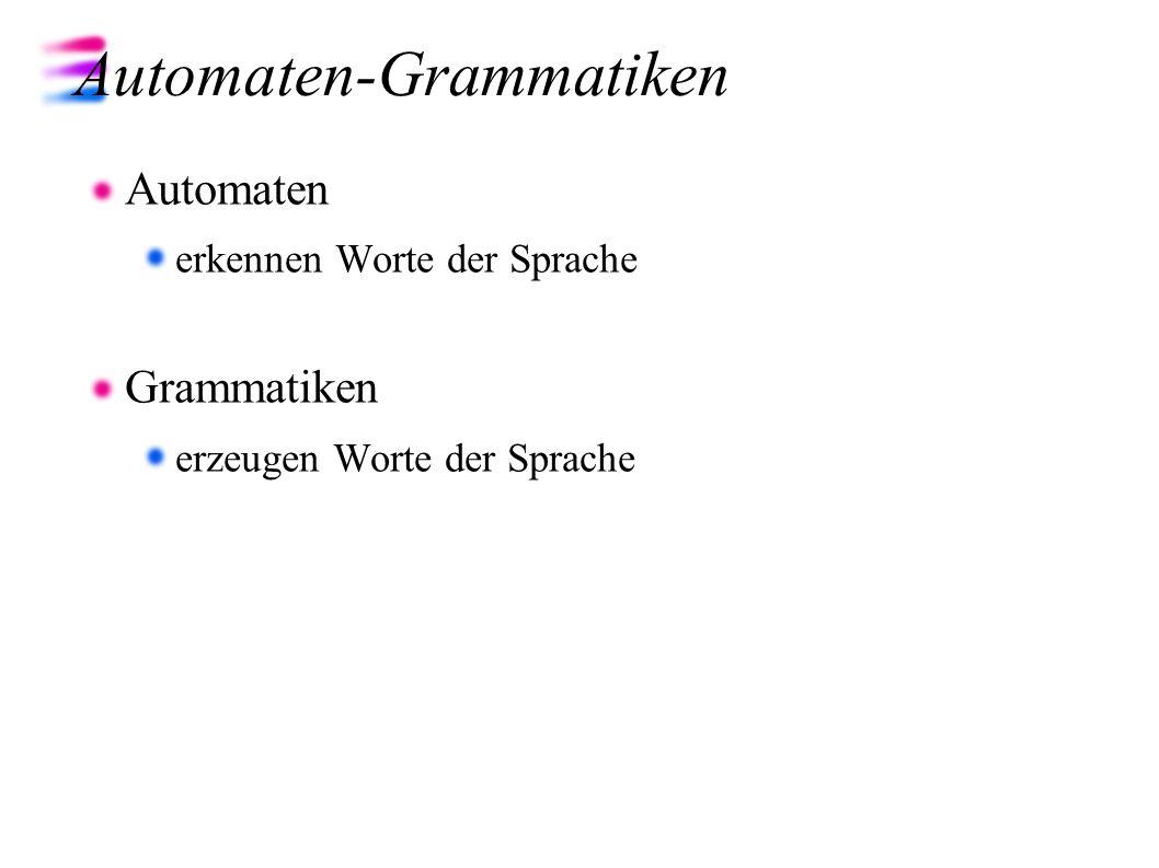 Automaten-Grammatiken Automaten erkennen Worte der Sprache Grammatiken erzeugen Worte der Sprache