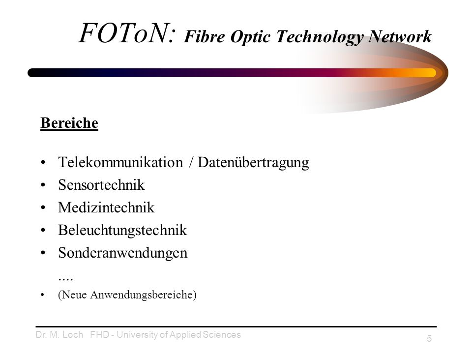 Dr. M. Loch FHD - University of Applied Sciences 5 FOToN: Fibre Optic Technology Network Telekommunikation / Datenübertragung Sensortechnik Medizintec