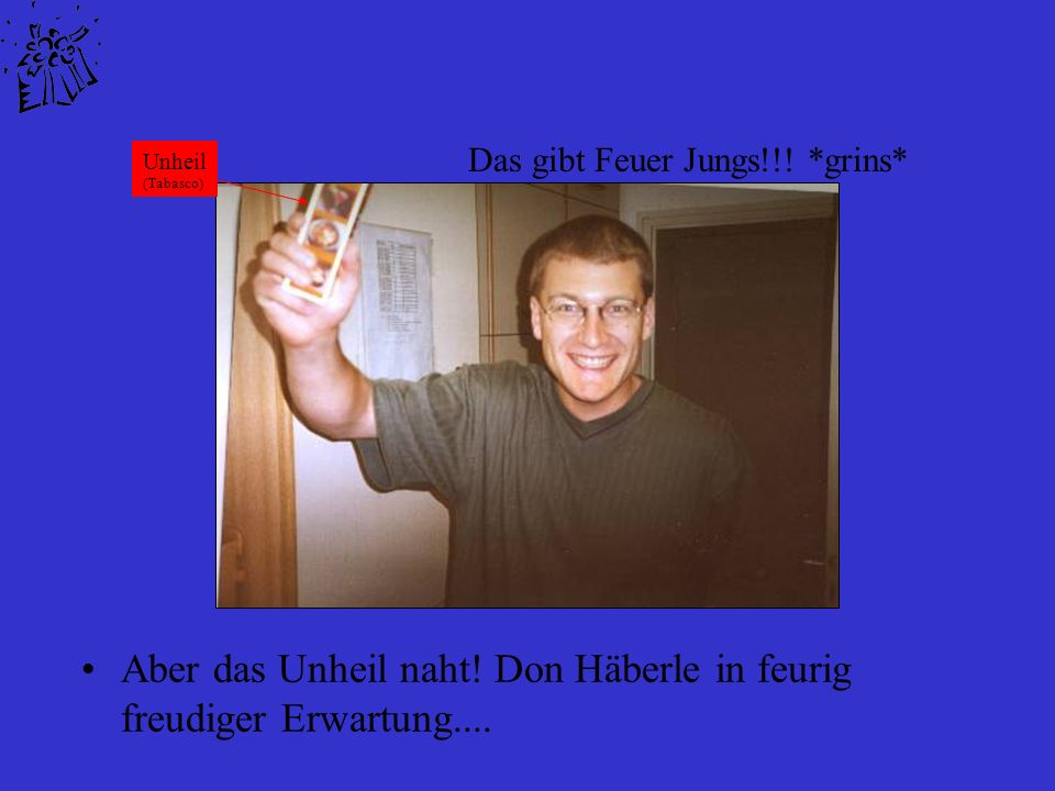 Aber das Unheil naht.Don Häberle in feurig freudiger Erwartung....