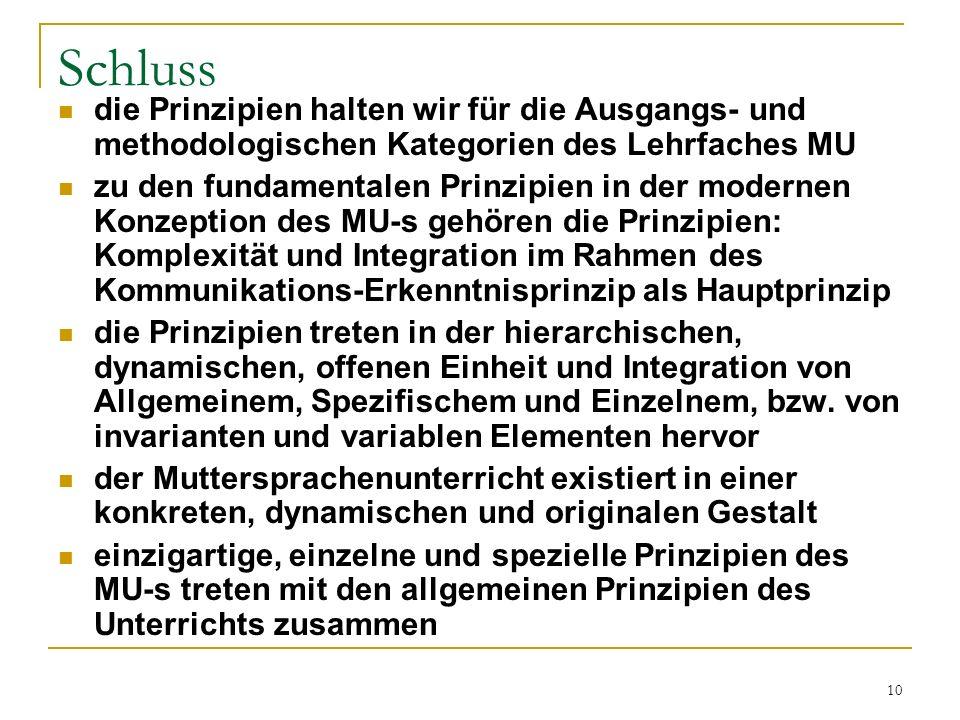 10 Schluss die Prinzipien halten wir für die Ausgangs- und methodologischen Kategorien des Lehrfaches MU zu den fundamentalen Prinzipien in der modernen Konzeption des MU-s gehören die Prinzipien: Komplexität und Integration im Rahmen des Kommunikations-Erkenntnisprinzip als Hauptprinzip die Prinzipien treten in der hierarchischen, dynamischen, offenen Einheit und Integration von Allgemeinem, Spezifischem und Einzelnem, bzw.