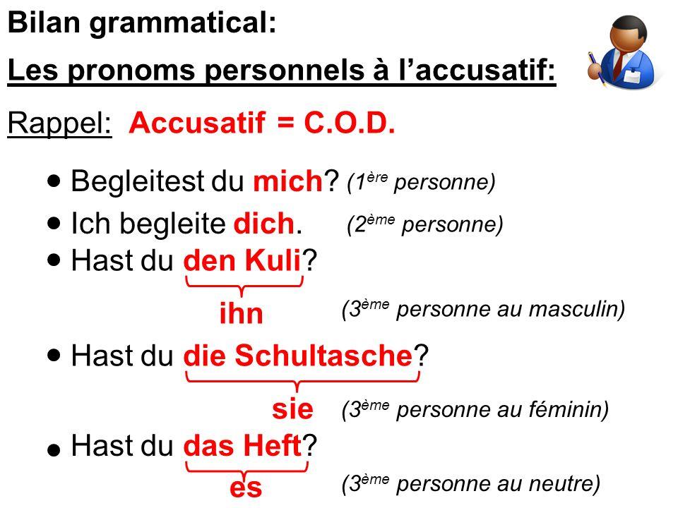 Bilan grammatical: Les pronoms personnels à laccusatif: Rappel:Accusatif=C.O.D. Begleitest du mich? Ich begleite dich. Hast du den Kuli? ihn Hast du d