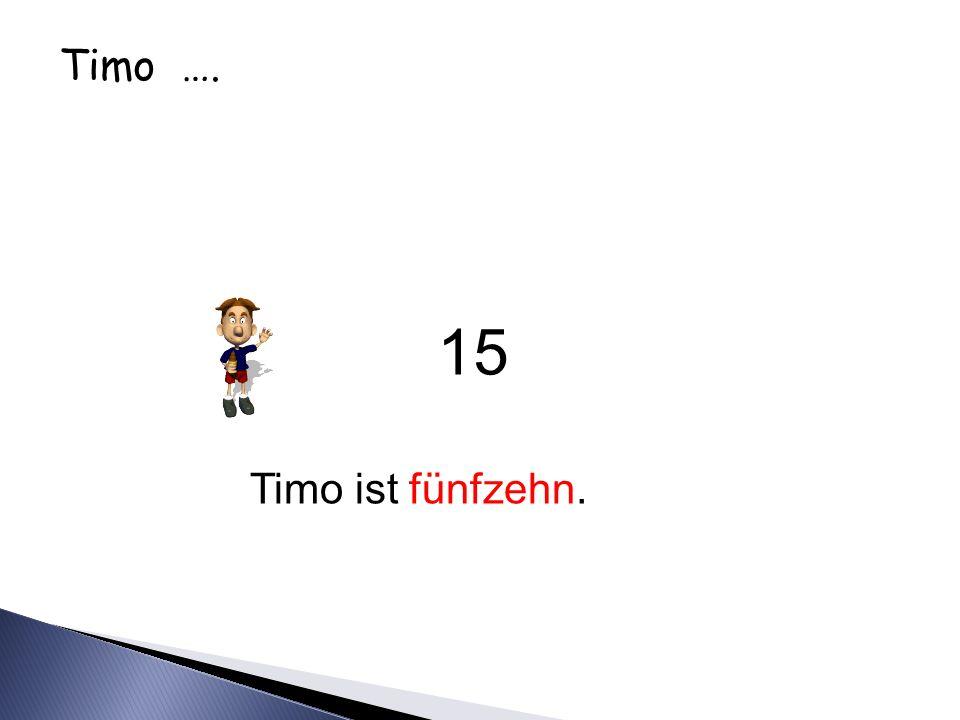 Timo …. 15 Timo ist fünfzehn.
