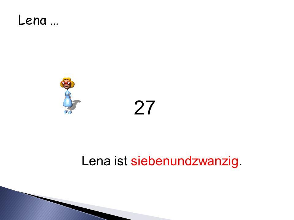 Lena … Lena ist siebenundzwanzig. 27