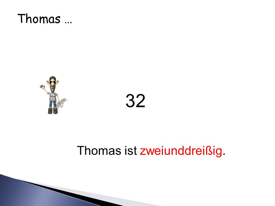 Thomas … Thomas ist zweiunddreißig. 32