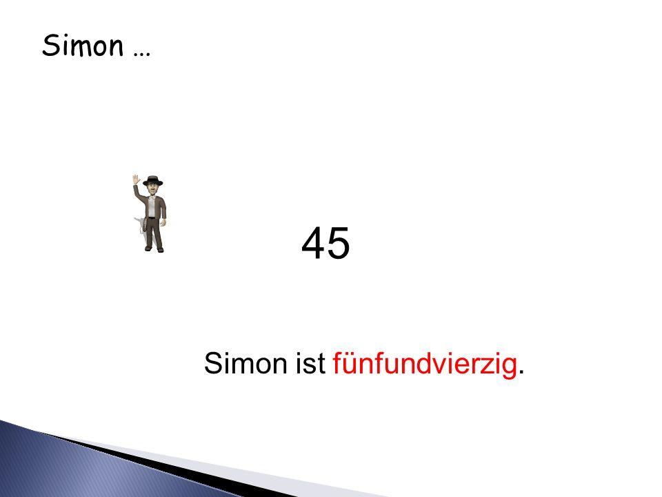 Simon … Simon ist fünfundvierzig. 45