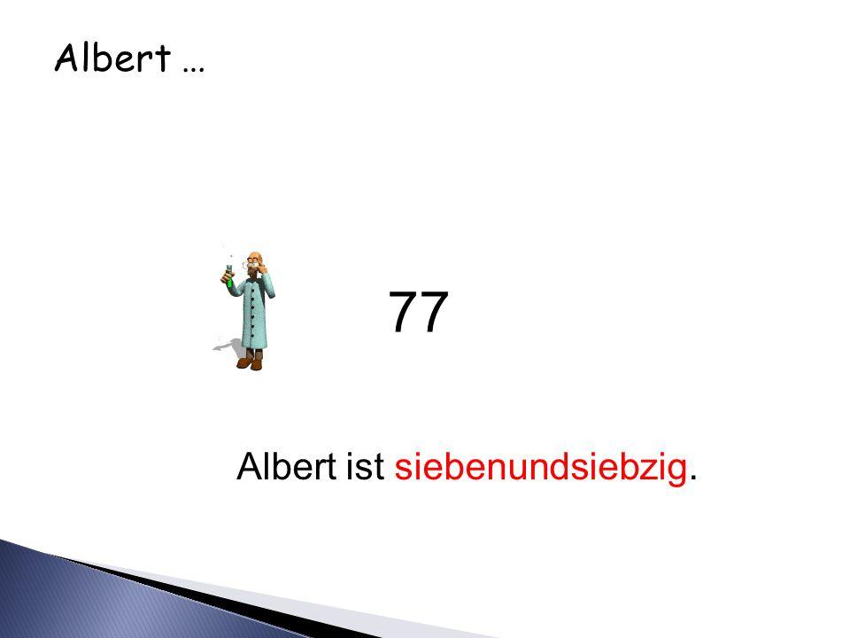 Albert … Albert ist siebenundsiebzig. 77