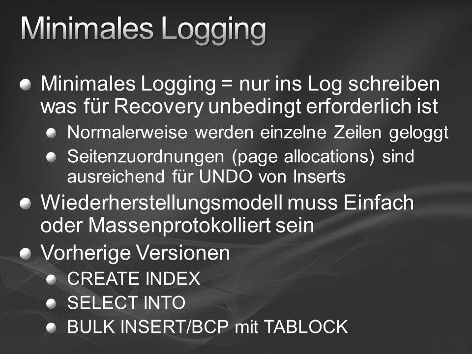 Minimales Logging = nur ins Log schreiben was für Recovery unbedingt erforderlich ist Normalerweise werden einzelne Zeilen geloggt Seitenzuordnungen (page allocations) sind ausreichend für UNDO von Inserts Wiederherstellungsmodell muss Einfach oder Massenprotokolliert sein Vorherige Versionen CREATE INDEX SELECT INTO BULK INSERT/BCP mit TABLOCK