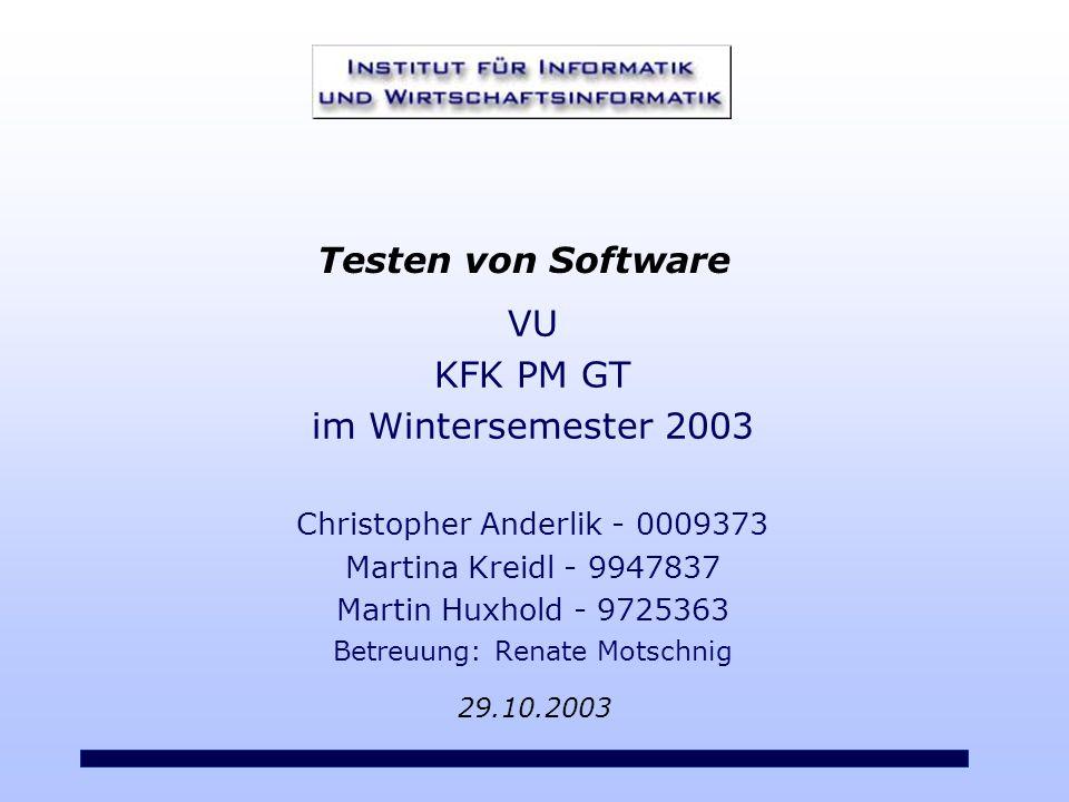 VU KFK PM GT im Wintersemester 2003 Christopher Anderlik - 0009373 Martina Kreidl - 9947837 Martin Huxhold - 9725363 Betreuung: Renate Motschnig 29.10.2003 Testen von Software