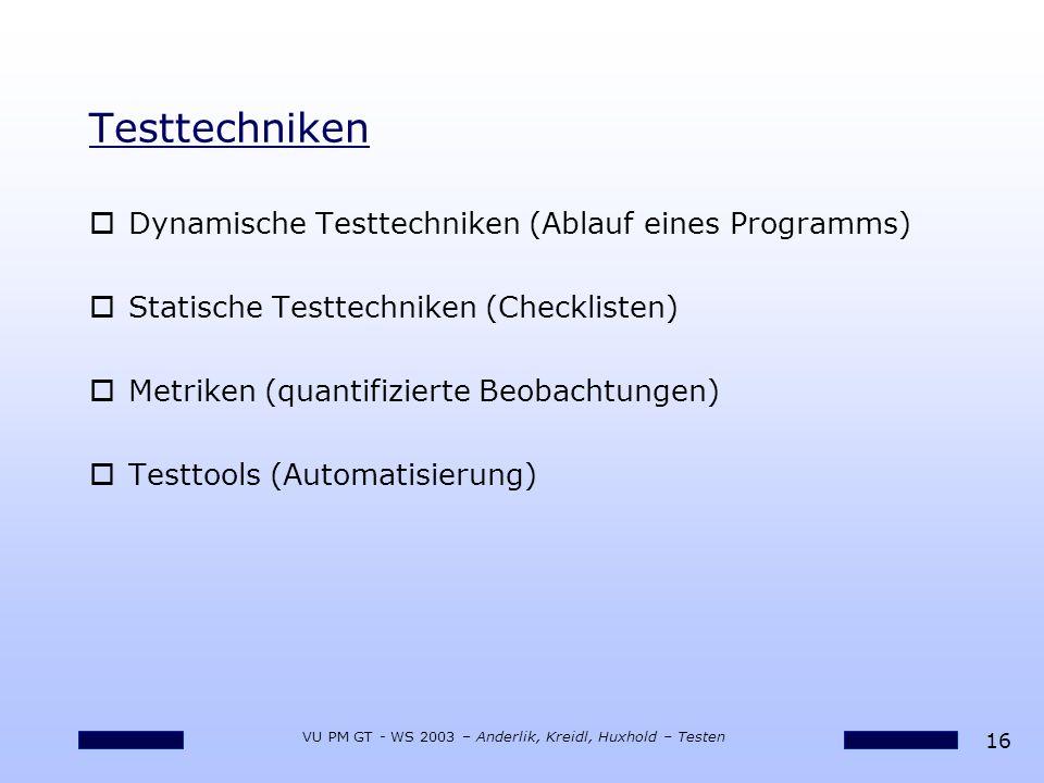 16 VU PM GT - WS 2003 – Anderlik, Kreidl, Huxhold – Testen Testtechniken oDynamische Testtechniken (Ablauf eines Programms) oStatische Testtechniken (Checklisten) oMetriken (quantifizierte Beobachtungen) oTesttools (Automatisierung)