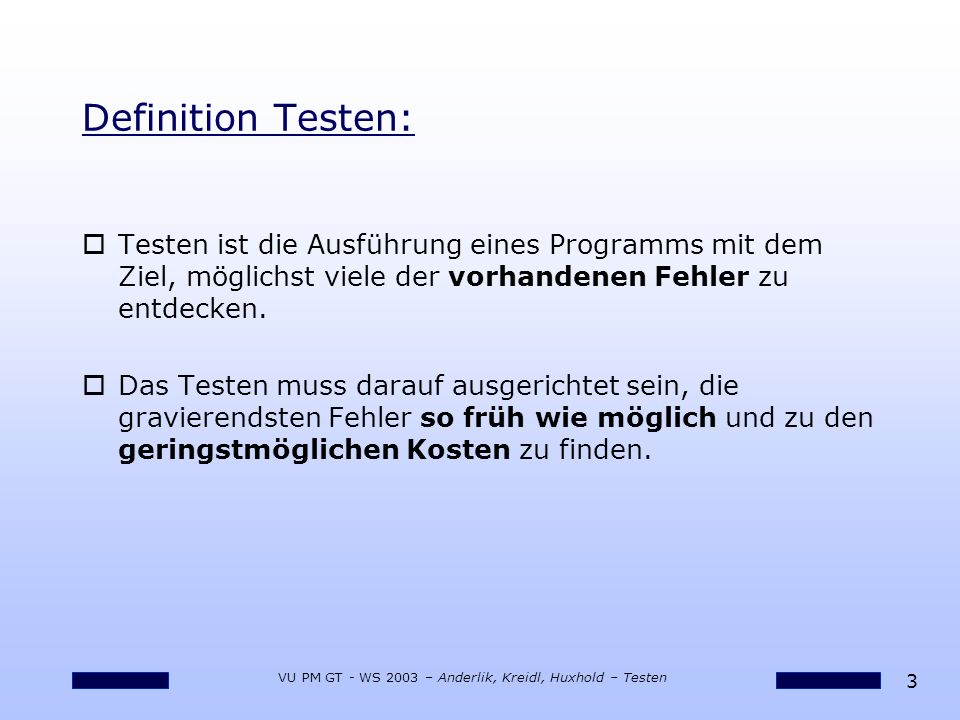 14 VU PM GT - WS 2003 – Anderlik, Kreidl, Huxhold – Testen Ablauf: Qualitätsmanagement oReviews für Testfälle, Testdaten und Testresultate oErprobung der Testprozeduren oMessung der Effizienz des Testens oIm Nachhinein: oKonnten Fehler frühzeitig entdeckt werden.