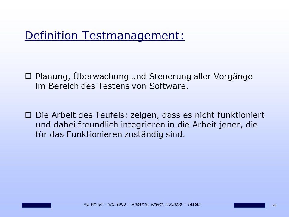 4 VU PM GT - WS 2003 – Anderlik, Kreidl, Huxhold – Testen Definition Testmanagement: oPlanung, Überwachung und Steuerung aller Vorgänge im Bereich des