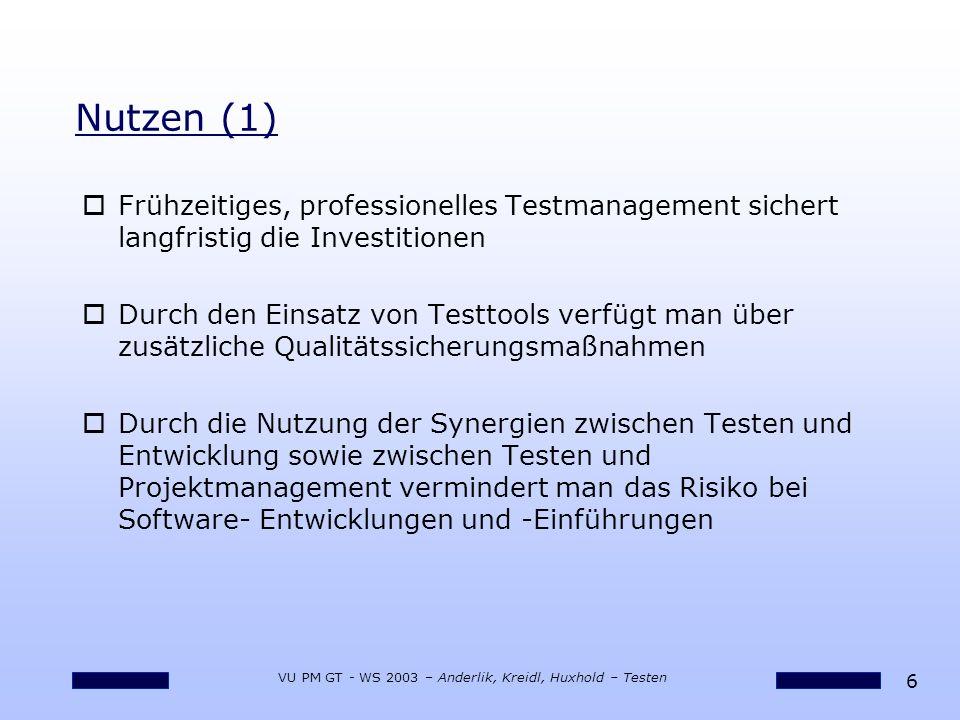 7 VU PM GT - WS 2003 – Anderlik, Kreidl, Huxhold – Testen oDurch konsequentes Testmanagement erhält man wirksame Instrumente für die Überwachung und Steuerung des Projektes sowie für die Sicherstellung der Produktqualität oMit der Dokumentation der Testfälle legt man einen Grundstein für die Reproduzierbarkeit der Abläufe Nutzen (2)