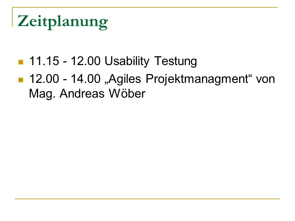 Zeitplanung 11.15 - 12.00 Usability Testung 12.00 - 14.00 Agiles Projektmanagment von Mag. Andreas Wöber