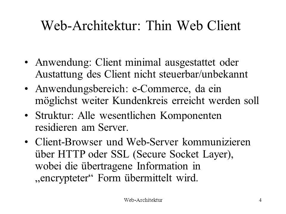 Web-Architektur15 Thick Client Architektur - Konsequezen Portabilität über verschiedene Browser Implementierungen; Nicht alle HTML Browser unterstützen VBScript oder JavaScript oder ActiveX Komponenten; Wenn Client-Scripting, Applets, Kontrollelemente benutzt werden, muss für jede Client Konfiguration die volle Menge der Testszenarien durchgeführt werden; Verschiedene Browser können sich verschieden verhalten, auch wenn derselbe Source-Code existiert.