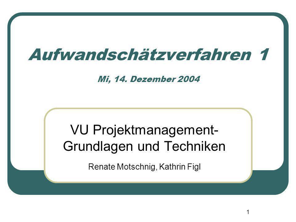 1 Aufwandschätzverfahren 1 Mi, 14. Dezember 2004 VU Projektmanagement- Grundlagen und Techniken Renate Motschnig, Kathrin Figl