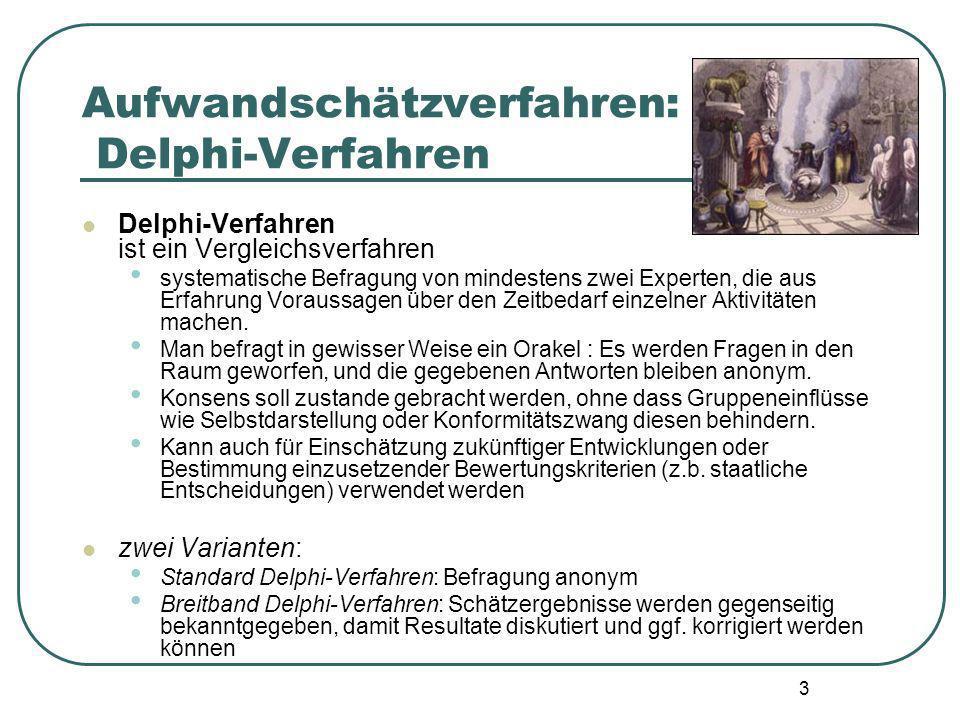 3 Aufwandschätzverfahren: Delphi-Verfahren Delphi-Verfahren ist ein Vergleichsverfahren systematische Befragung von mindestens zwei Experten, die aus Erfahrung Voraussagen über den Zeitbedarf einzelner Aktivitäten machen.