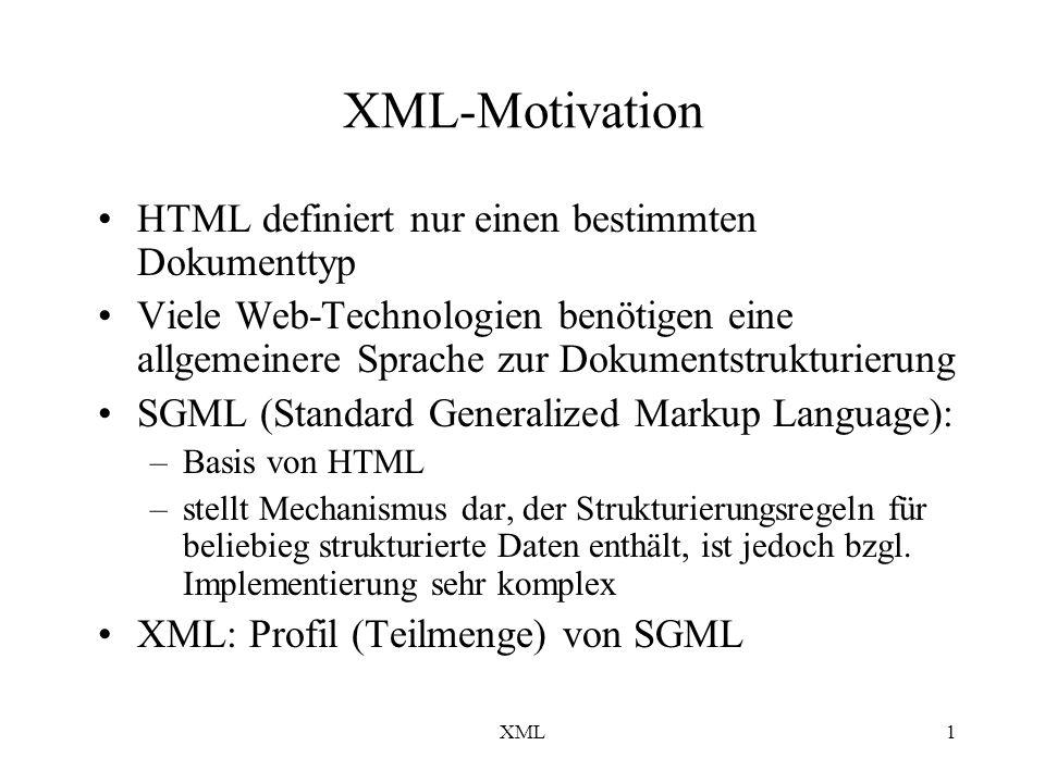 XML1 XML-Motivation HTML definiert nur einen bestimmten Dokumenttyp Viele Web-Technologien benötigen eine allgemeinere Sprache zur Dokumentstrukturierung SGML (Standard Generalized Markup Language): –Basis von HTML –stellt Mechanismus dar, der Strukturierungsregeln für beliebieg strukturierte Daten enthält, ist jedoch bzgl.