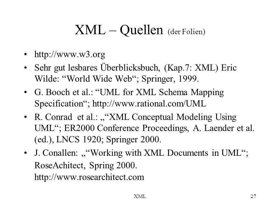 XML27 XML – Quellen (der Folien) http://www.w3.org Sehr gut lesbares Überblicksbuch, (Kap.7: XML) Eric Wilde: World Wide Web; Springer, 1999.