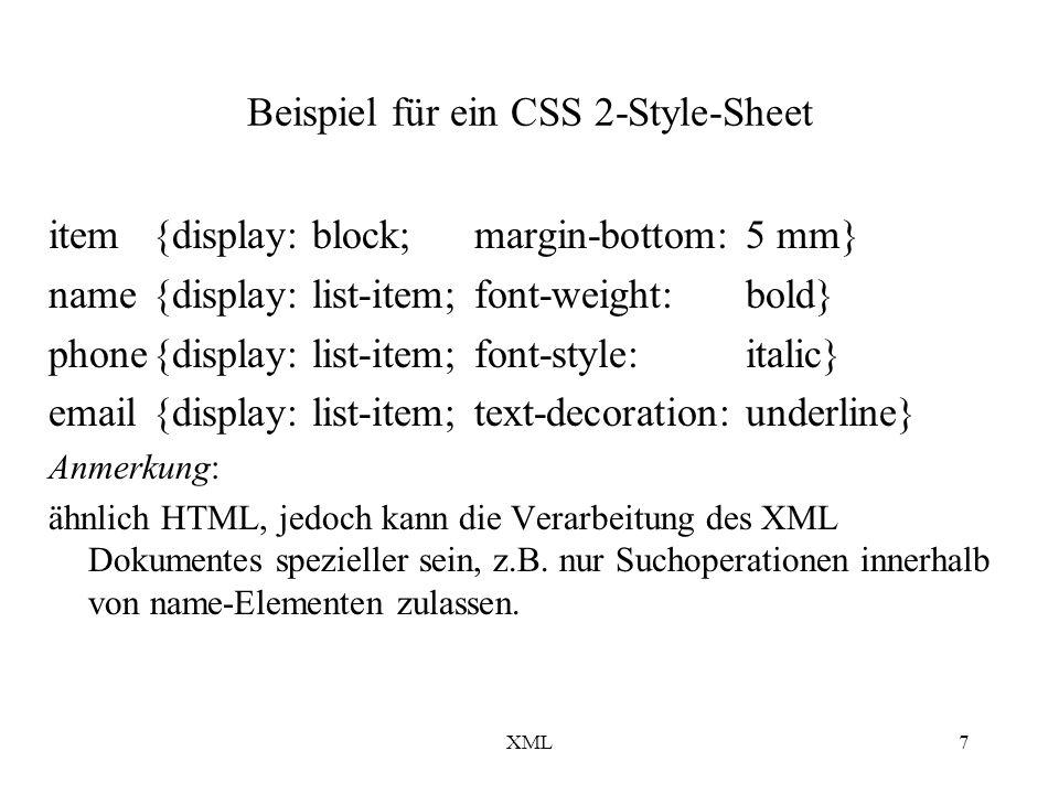 XML7 Beispiel für ein CSS 2-Style-Sheet item{display: block; margin-bottom:5 mm} name{display: list-item;font-weight: bold} phone{display: list-item;font-style: italic} email{display: list-item;text-decoration: underline} Anmerkung: ähnlich HTML, jedoch kann die Verarbeitung des XML Dokumentes spezieller sein, z.B.