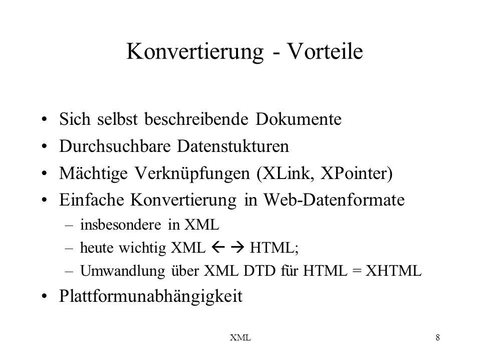 XML8 Konvertierung - Vorteile Sich selbst beschreibende Dokumente Durchsuchbare Datenstukturen Mächtige Verknüpfungen (XLink, XPointer) Einfache Konvertierung in Web-Datenformate –insbesondere in XML –heute wichtig XML HTML; –Umwandlung über XML DTD für HTML = XHTML Plattformunabhängigkeit