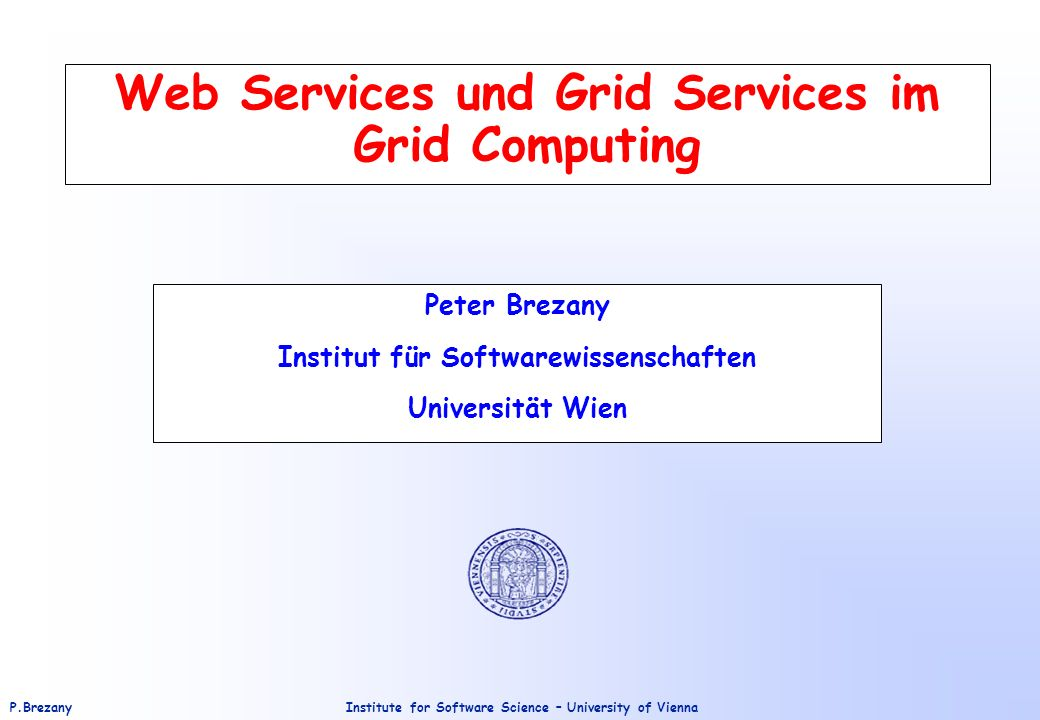 Institute for Software Science – University of ViennaP.Brezany Web Services und Grid Services im Grid Computing Peter Brezany Institut für Softwarewissenschaften Universität Wien