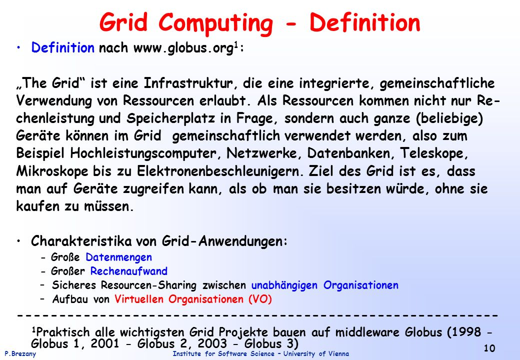 Institute for Software Science – University of ViennaP.Brezany 10 Grid Computing - Definition Definition nach www.globus.org 1 : The Grid ist eine Infrastruktur, die eine integrierte, gemeinschaftliche Verwendung von Ressourcen erlaubt.