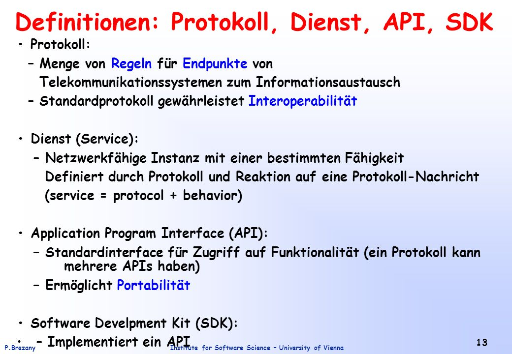 Institute for Software Science – University of ViennaP.Brezany 13 Definitionen: Protokoll, Dienst, API, SDK Protokoll: – Menge von Regeln für Endpunkt