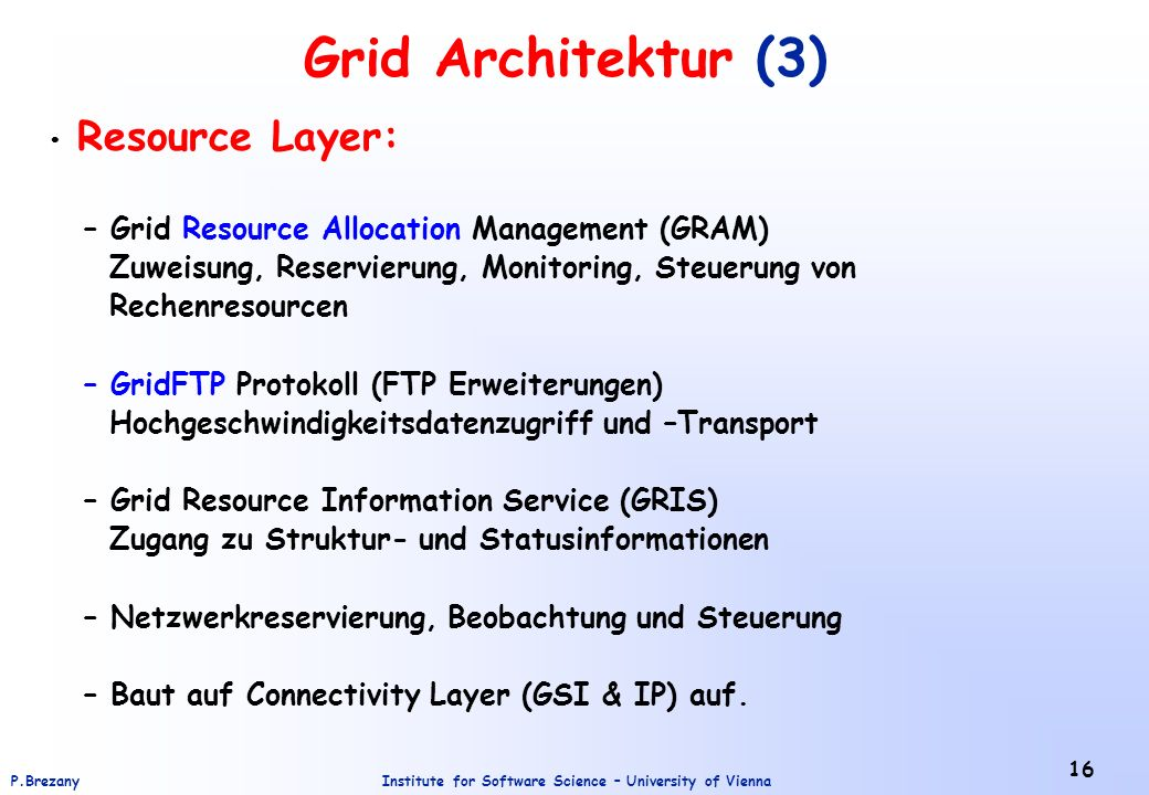 Institute for Software Science – University of ViennaP.Brezany 16 Grid Architektur (3) Resource Layer: – Grid Resource Allocation Management (GRAM) Zu