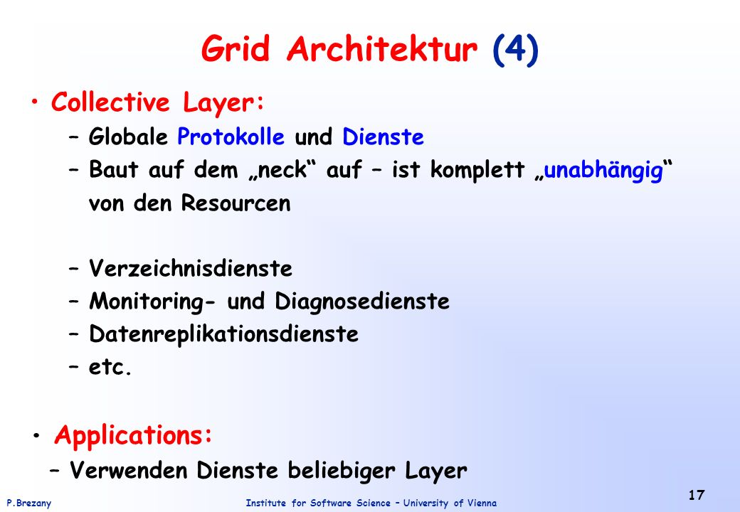 Institute for Software Science – University of ViennaP.Brezany 17 Grid Architektur (4) Collective Layer: – Globale Protokolle und Dienste – Baut auf dem neck auf – ist komplett unabhängig von den Resourcen – Verzeichnisdienste – Monitoring- und Diagnosedienste – Datenreplikationsdienste – etc.