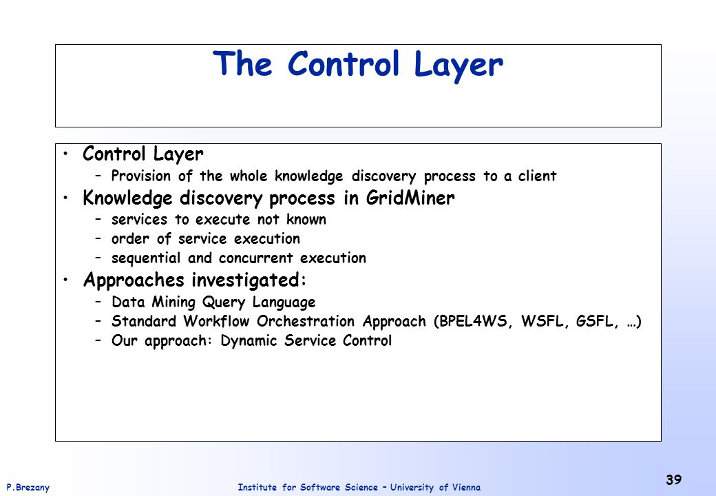 Institute for Software Science – University of ViennaP.Brezany 39 The Control Layer Control Layer –Provision of the whole knowledge discovery process to a client Knowledge discovery process in GridMiner –services to execute not known –order of service execution –sequential and concurrent execution Approaches investigated: –Data Mining Query Language –Standard Workflow Orchestration Approach (BPEL4WS, WSFL, GSFL, …) –Our approach: Dynamic Service Control