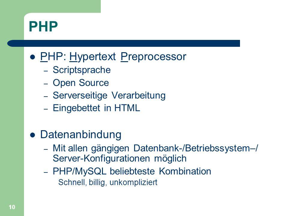 10 PHP PHP: Hypertext Preprocessor – Scriptsprache – Open Source – Serverseitige Verarbeitung – Eingebettet in HTML Datenanbindung – Mit allen gängigen Datenbank-/Betriebssystem–/ Server-Konfigurationen möglich – PHP/MySQL beliebteste Kombination Schnell, billig, unkompliziert