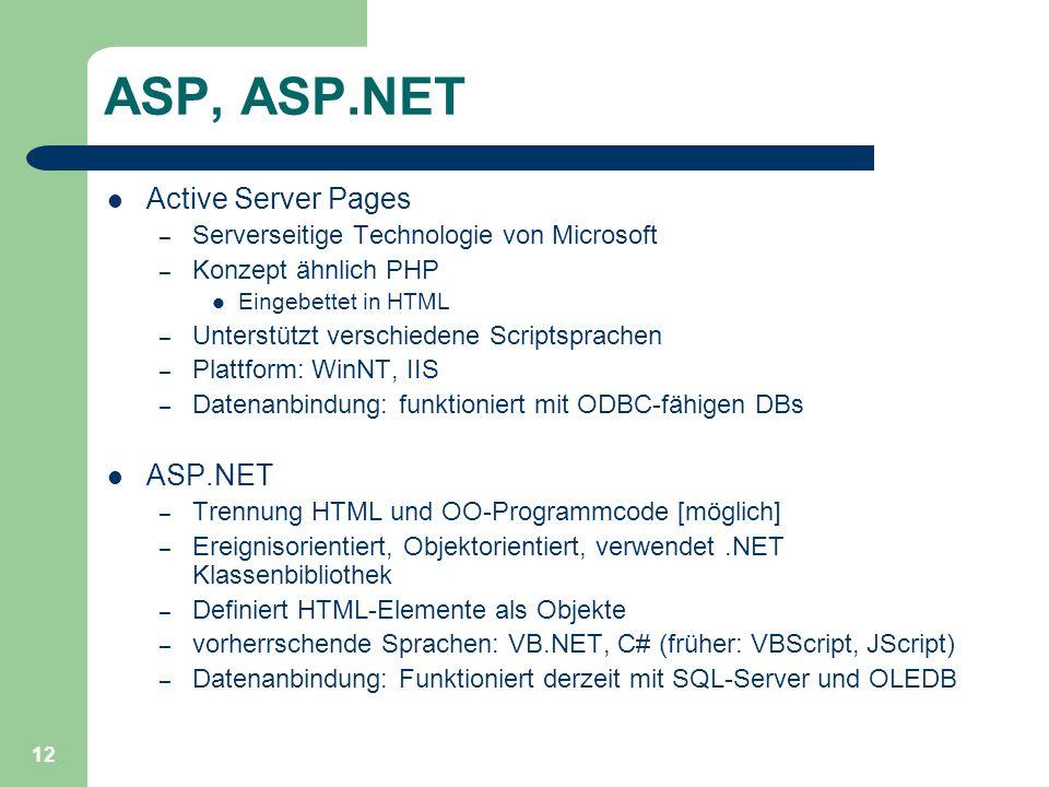 12 ASP, ASP.NET Active Server Pages – Serverseitige Technologie von Microsoft – Konzept ähnlich PHP Eingebettet in HTML – Unterstützt verschiedene Scriptsprachen – Plattform: WinNT, IIS – Datenanbindung: funktioniert mit ODBC-fähigen DBs ASP.NET – Trennung HTML und OO-Programmcode [möglich] – Ereignisorientiert, Objektorientiert, verwendet.NET Klassenbibliothek – Definiert HTML-Elemente als Objekte – vorherrschende Sprachen: VB.NET, C# (früher: VBScript, JScript) – Datenanbindung: Funktioniert derzeit mit SQL-Server und OLEDB