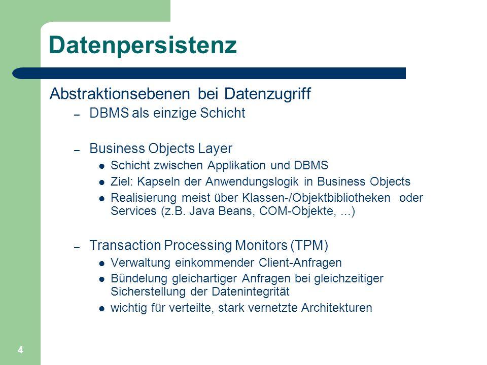4 Datenpersistenz Abstraktionsebenen bei Datenzugriff – DBMS als einzige Schicht – Business Objects Layer Schicht zwischen Applikation und DBMS Ziel: Kapseln der Anwendungslogik in Business Objects Realisierung meist über Klassen-/Objektbibliotheken oder Services (z.B.