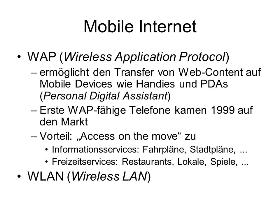 Mobile Internet WAP (Wireless Application Protocol) –ermöglicht den Transfer von Web-Content auf Mobile Devices wie Handies und PDAs (Personal Digital