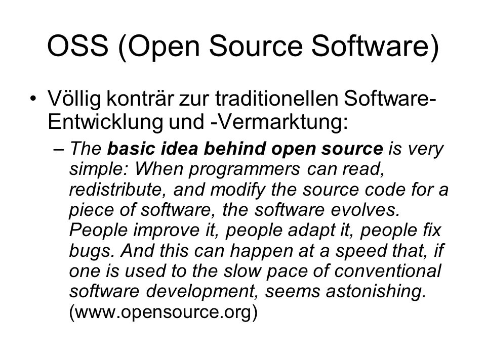 OSS (Open Source Software) Völlig konträr zur traditionellen Software- Entwicklung und -Vermarktung: –The basic idea behind open source is very simple: When programmers can read, redistribute, and modify the source code for a piece of software, the software evolves.