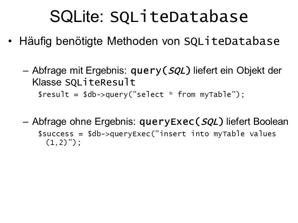 SQLite: SQLiteResult Diese Klasse kapselt das Ergebnis einer SELECT Abfrage Informationen über das Ergebnis: numRows() : Anzahl der Datensätze im Ergebnis numFields() : Anzahl der Spalten fieldName(index) : Name der Spalte an der Stelle index Traversieren des Ergebnisses mit den Methoden: rewind() : Ersten Datensatz des Ergebnisses anwählen valid() : Prüft ob noch weiter Datensätze vorhanden sind next() : Navigiert zum nächsten Datensatz im Ergebnis skip(anzahl) : anzahl Datensätze überspringen current(typ) : Aktueller Datensatz als assoziatives Array typ kann sein: SQLITE_NUM : Normales Array mit Spalten-Index als Schlüssel SQLITE_ASSOC : Assoziatives Array mit Spalten-Name als Schlüssel SQLITE_BOTH : Assoz.