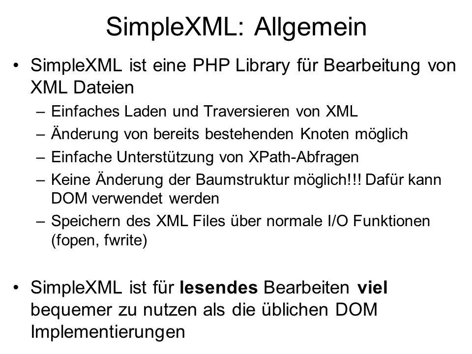 SimpleXML: Allgemein SimpleXML ist eine PHP Library für Bearbeitung von XML Dateien –Einfaches Laden und Traversieren von XML –Änderung von bereits bestehenden Knoten möglich –Einfache Unterstützung von XPath-Abfragen –Keine Änderung der Baumstruktur möglich!!.