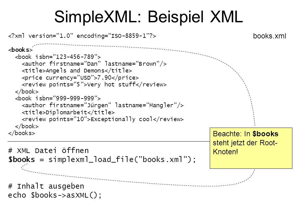 SimpleXML: Beispiel XML Angels and Demons 7.90 Very hot stuff Diplomarbeit Exceptionally cool books.xml # Alle Buchautoren ausgeben foreach($books->book as $book) { echo utf8_decode($book->author[ firstname ]).