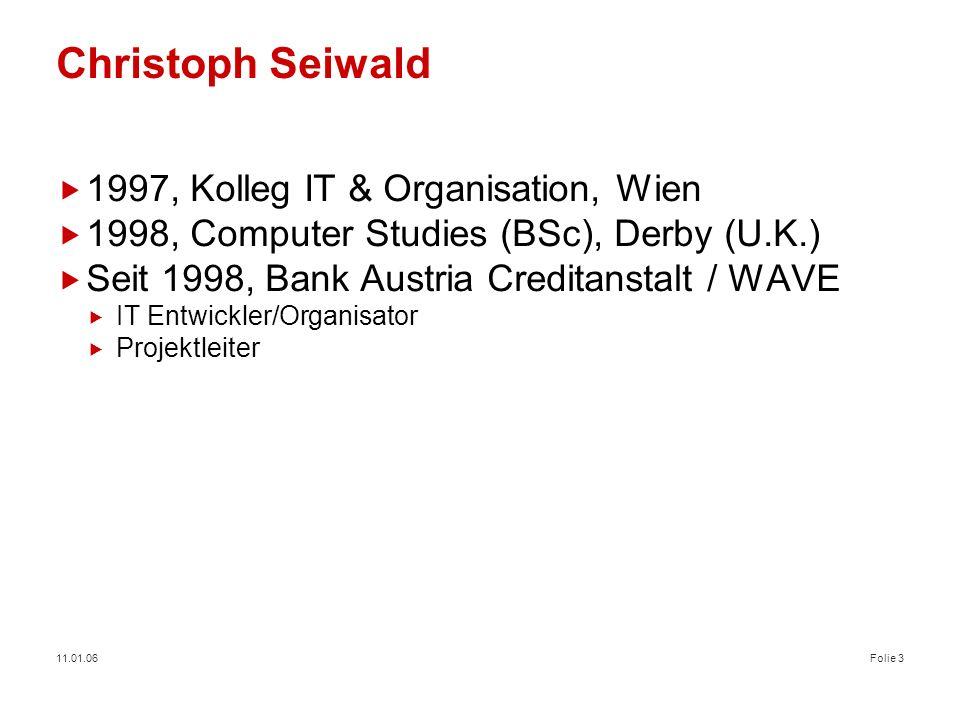 11.01.06Folie 3 Christoph Seiwald 1997, Kolleg IT & Organisation, Wien 1998, Computer Studies (BSc), Derby (U.K.) Seit 1998, Bank Austria Creditanstal