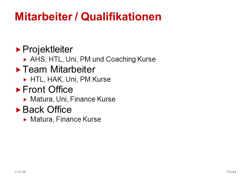 11.01.06Folie 9 Organisationsmatrix Gesamt PL*, Entwickler im selben Team 4 Mitarbeiter Techniker 2 Mitarbeiter Anwender 16 Mitarbeiter Financial Engineering [Front Office] Treasury Operations [Back Office] Markt Risiko Steuerung International Markets Support CEE (BA, BG, CS, CZ, HR, HU, RO, SK, SI) Software Hersteller London 1 PL, 6 Entwickler * Projektleiter