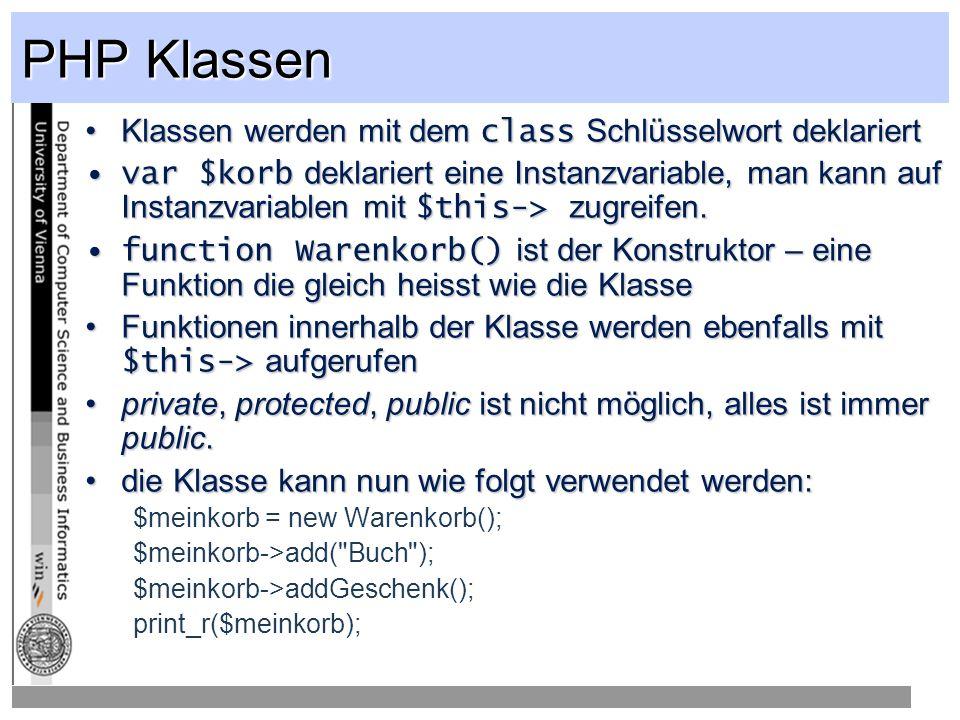 PHP Klassen Klassen werden mit dem class Schlüsselwort deklariertKlassen werden mit dem class Schlüsselwort deklariert var $korb deklariert eine Instanzvariable, man kann auf Instanzvariablen mit $this-> zugreifen.var $korb deklariert eine Instanzvariable, man kann auf Instanzvariablen mit $this-> zugreifen.