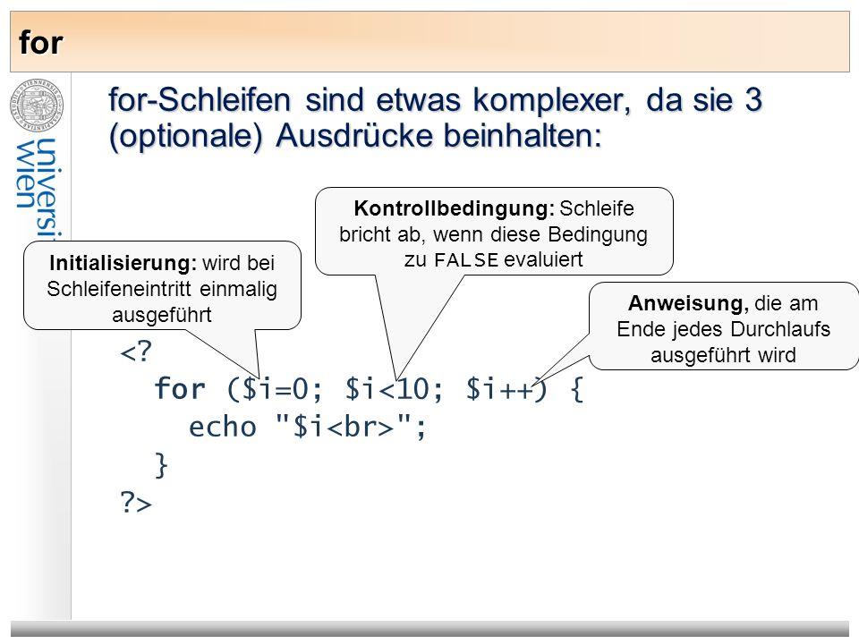 for for-Schleifen sind etwas komplexer, da sie 3 (optionale) Ausdrücke beinhalten: <? for ($i=0; $i<10; $i++) { echo
