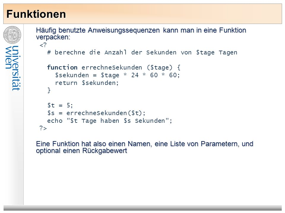 Funktionen Häufig benutzte Anweisungssequenzen kann man in eine Funktion verpacken: <? # berechne die Anzahl der Sekunden von $tage Tagen function err