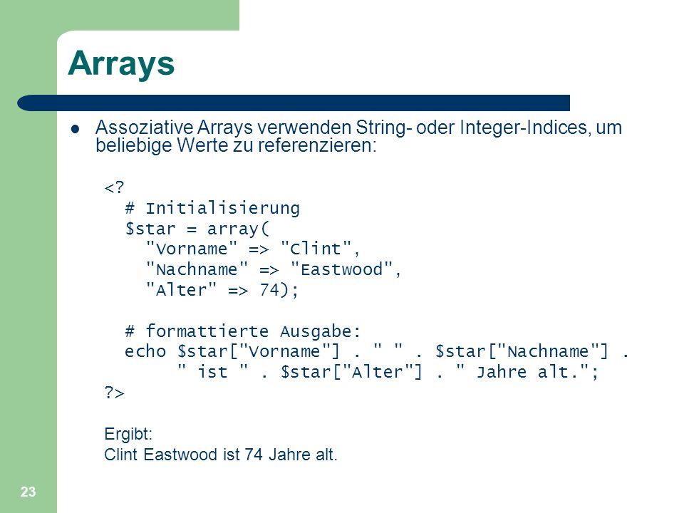 23 Arrays Assoziative Arrays verwenden String- oder Integer-Indices, um beliebige Werte zu referenzieren: <? # Initialisierung $star = array(