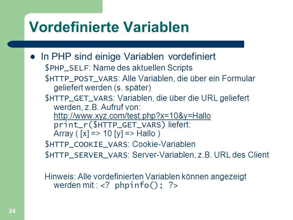24 Vordefinierte Variablen In PHP sind einige Variablen vordefiniert $PHP_SELF : Name des aktuellen Scripts $HTTP_POST_VARS : Alle Variablen, die über