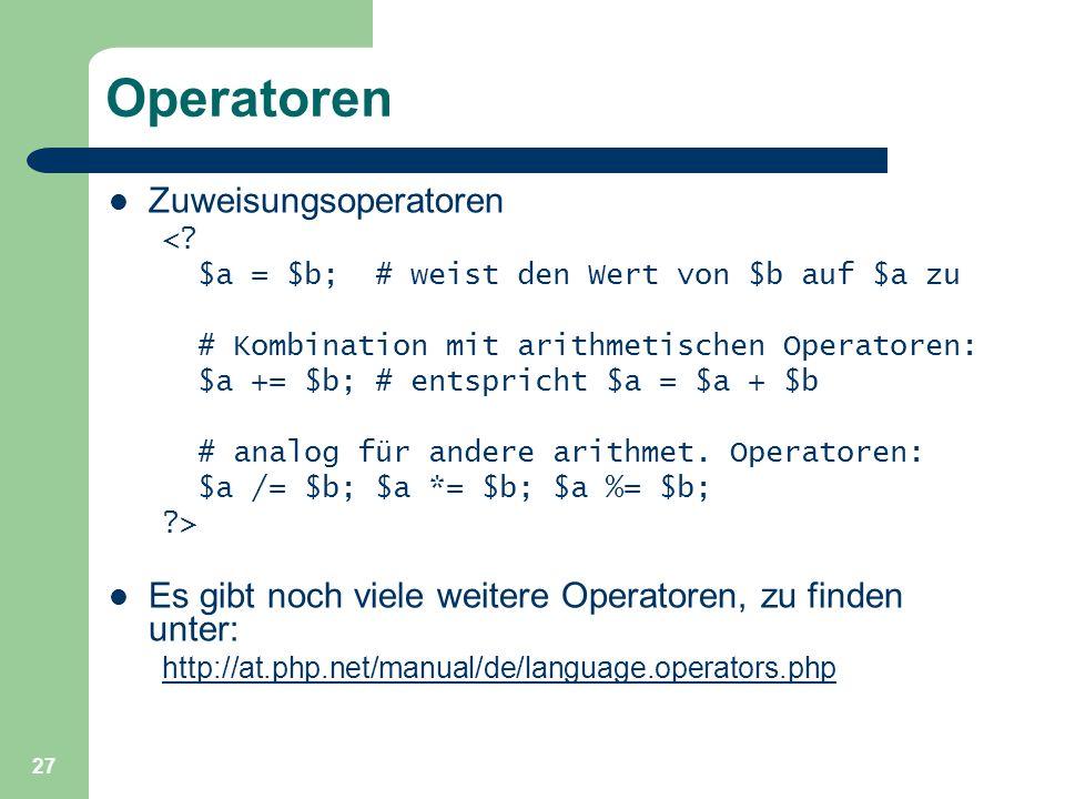 27 Operatoren Zuweisungsoperatoren <? $a = $b; # weist den Wert von $b auf $a zu # Kombination mit arithmetischen Operatoren: $a += $b; # entspricht $