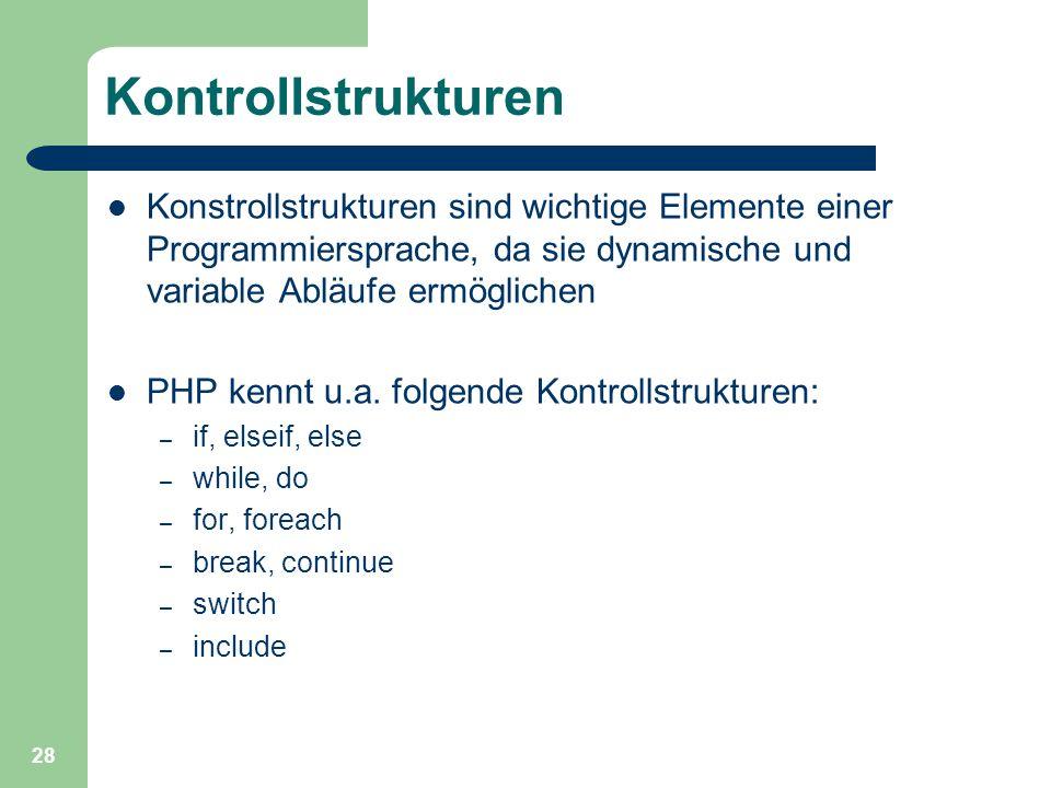 28 Kontrollstrukturen Konstrollstrukturen sind wichtige Elemente einer Programmiersprache, da sie dynamische und variable Abläufe ermöglichen PHP kenn